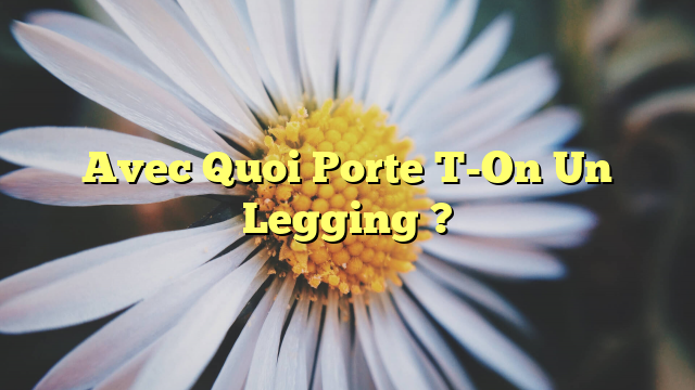 Avec Quoi Porte T-On Un Legging ?