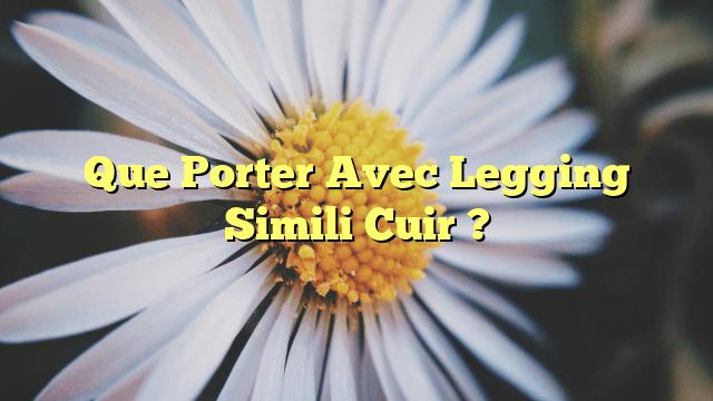Que Porter Avec Legging Simili Cuir ?