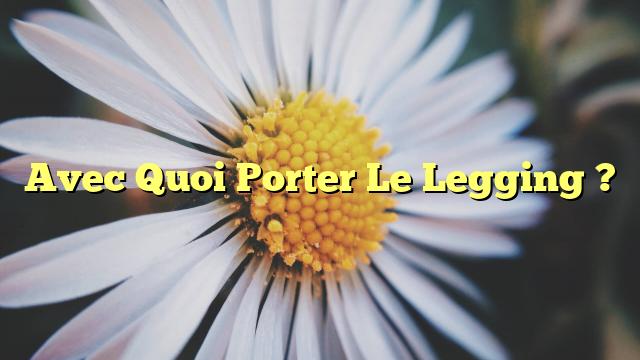 Avec Quoi Porter Le Legging ?