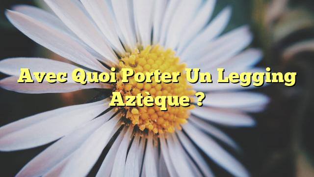 Avec Quoi Porter Un Legging Aztèque ?
