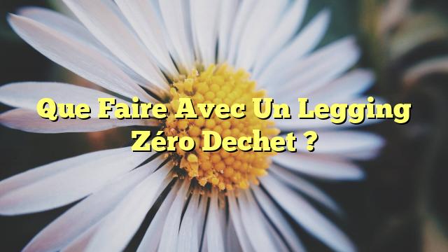 Que Faire Avec Un Legging Zéro Dechet ?