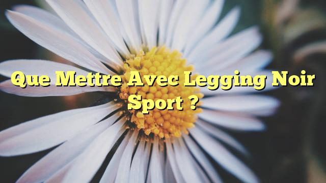 Que Mettre Avec Legging Noir Sport ?
