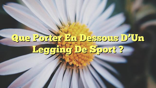 Que Porter En Dessous D'Un Legging De Sport ?