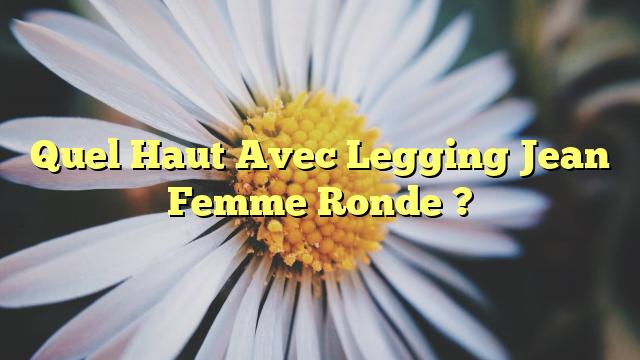 Quel Haut Avec Legging Jean Femme Ronde ?