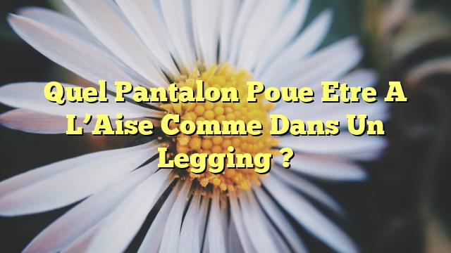 Quel Pantalon Poue Etre A L'Aise Comme Dans Un Legging ?