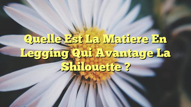 Quelle Est La Matiere En Legging Qui Avantage La Shilouette ?