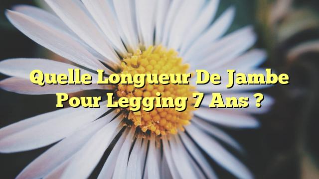 Quelle Longueur De Jambe Pour Legging 7 Ans ?