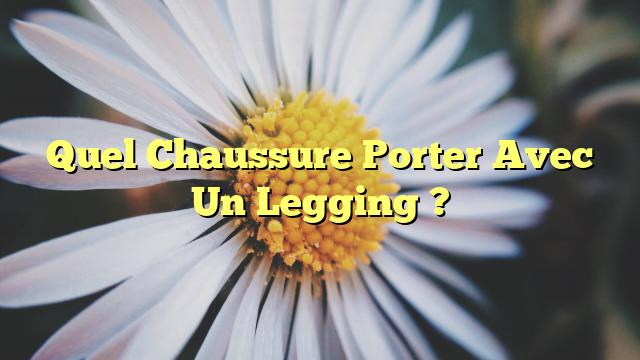 Quel Chaussure Porter Avec Un Legging ?