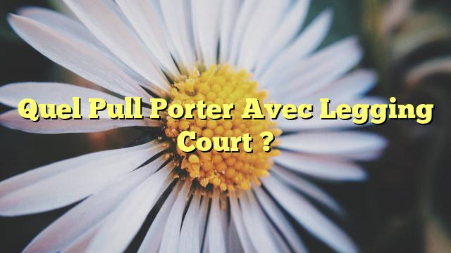 Quel Pull Porter Avec Legging Court ?