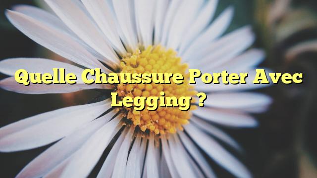 Quelle Chaussure Porter Avec Legging ?